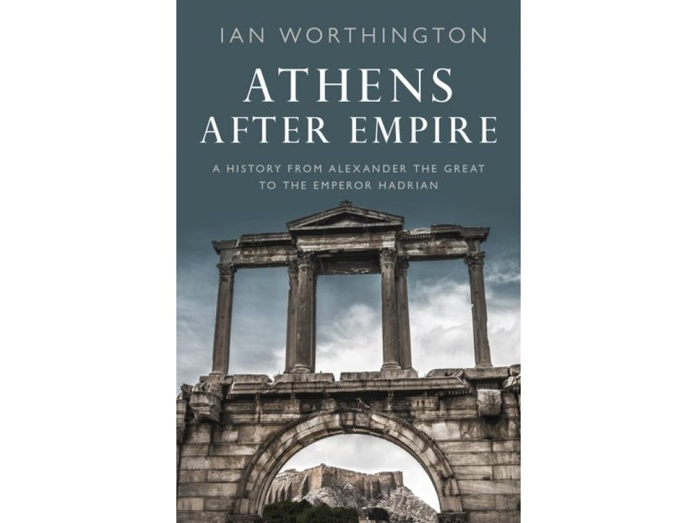 Athens After Empire: A History from Alexander the Great to the Emperor Hadrian
