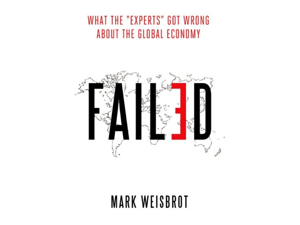 """Failed: What the """"Experts"""" Got Wrong About the Global Economy"""