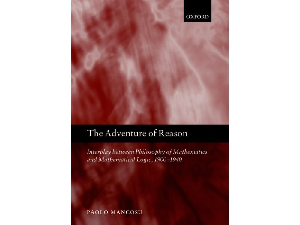 The Adventure of Reason : Interplay Between Philosophy of Mathematics and Mathematical Logic 1900-1940