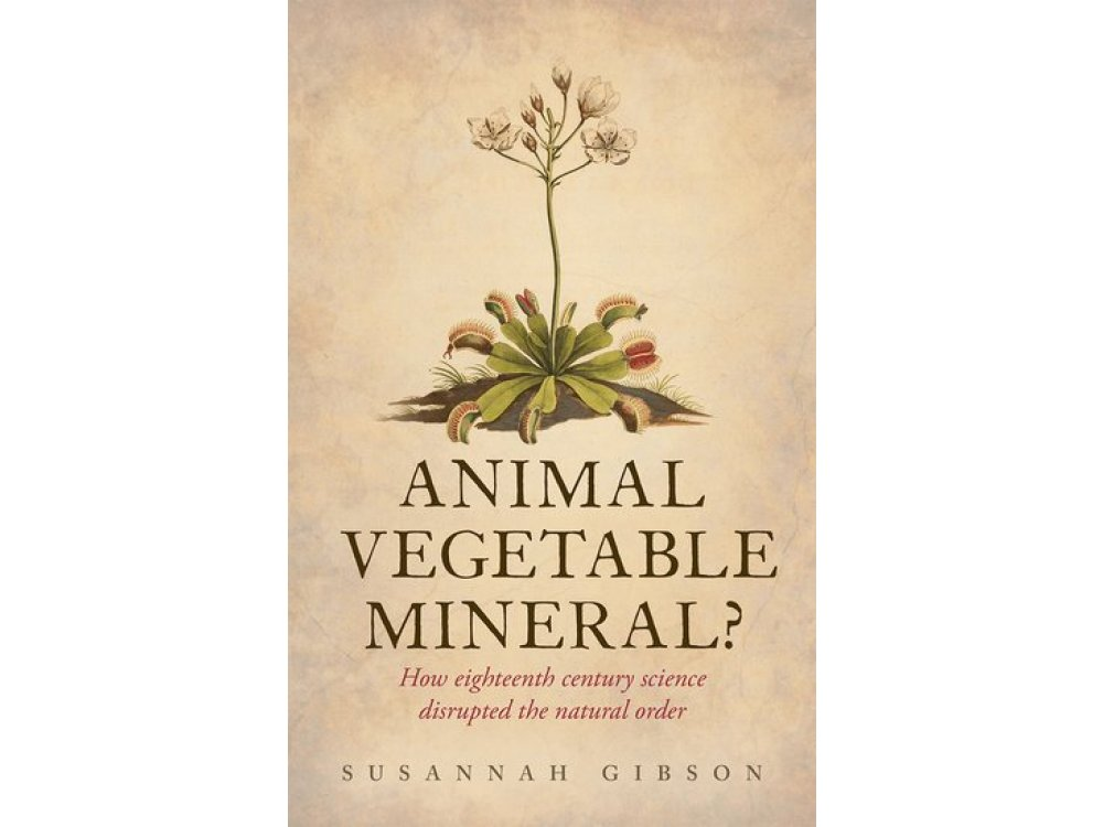 Animal, Vegetable, Mineral? How Eighteenth-Century Science Disrupted the Natural Order