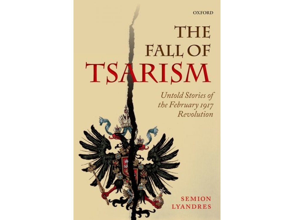 The Fall of Tsarism: Untold Stories of the February 1917 Revolution