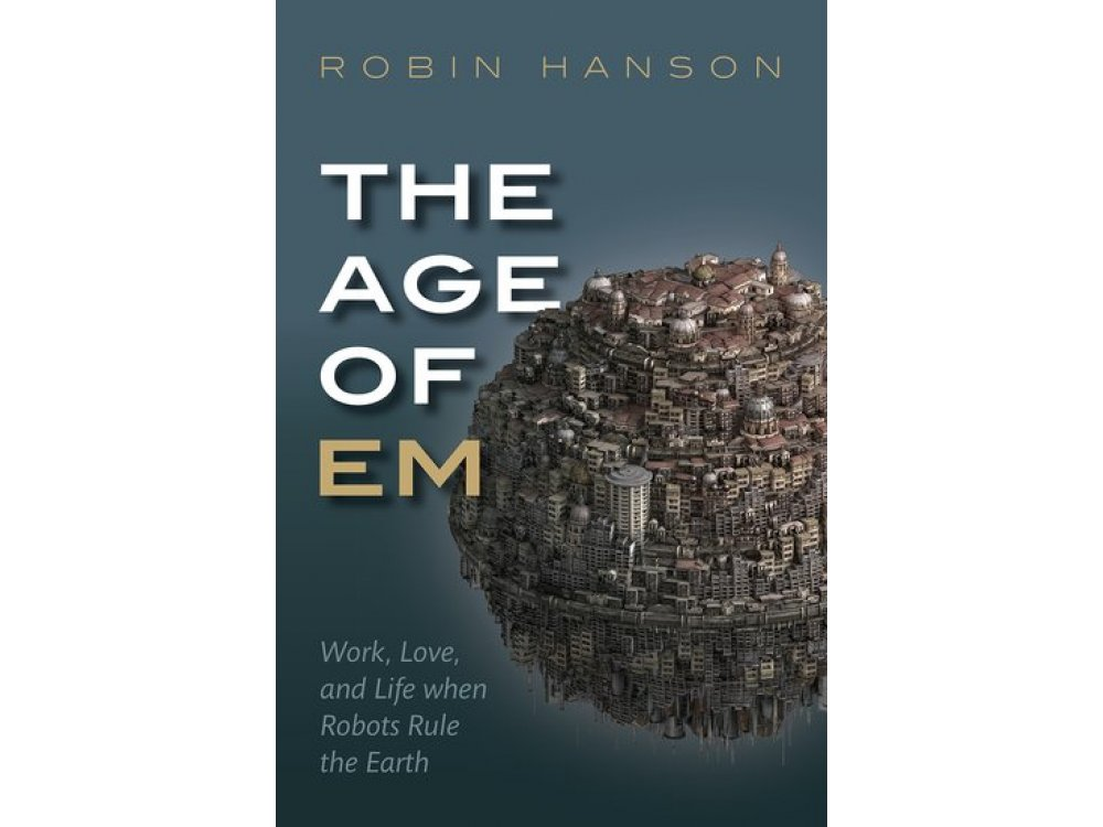 The Age of Em: Work, Love, and Life When Robots Rule the Earth