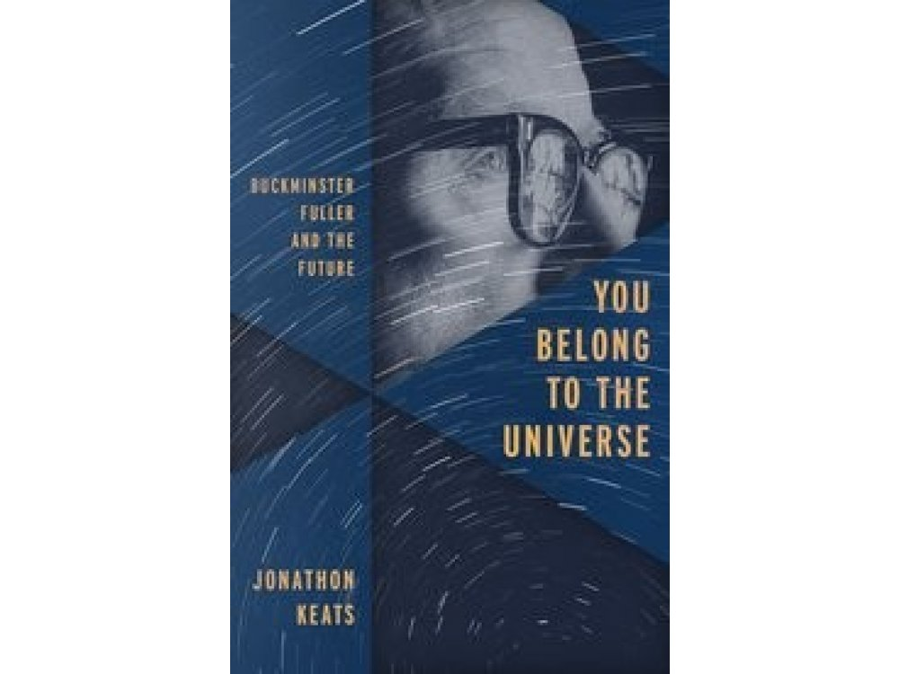 You Belong to the Universe: The Life and Legacy of Buckminster Fuller