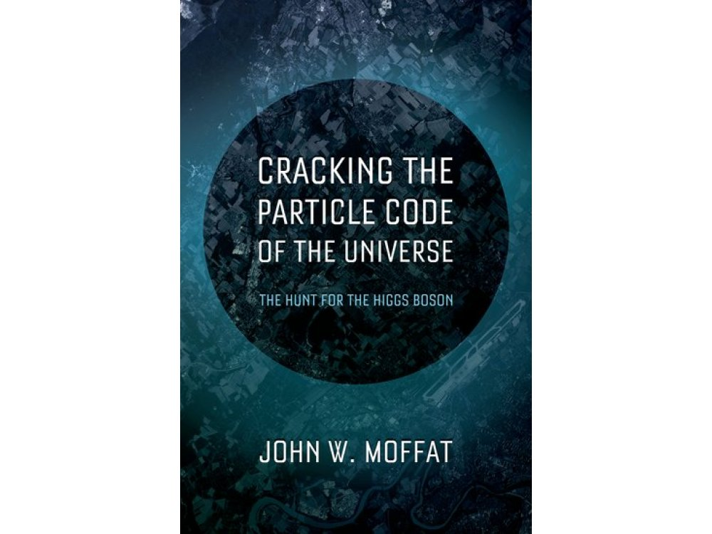 Cracking the Particle Code of the Universe : The Hunt for the Higgs Boson