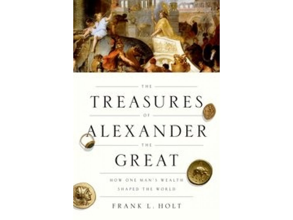 The Treasures of Alexander the Great: How One Man's Wealth Changed the World