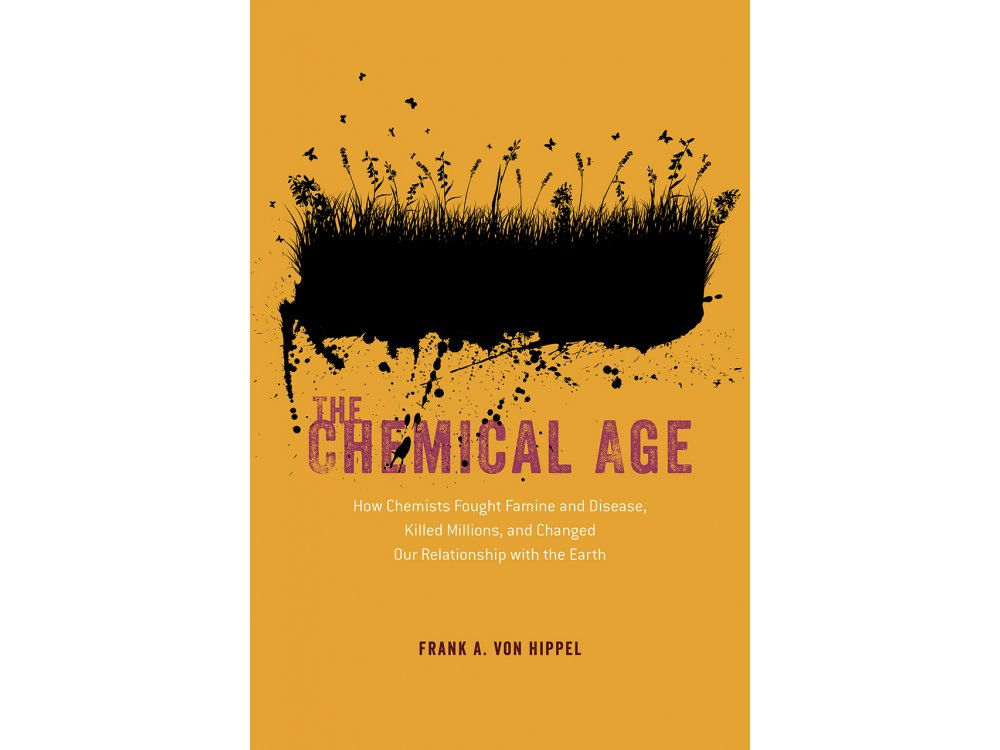 The Chemical Age: How Chemists Fought Famine and Disease, Killed Millions, and Changed Our Relationship