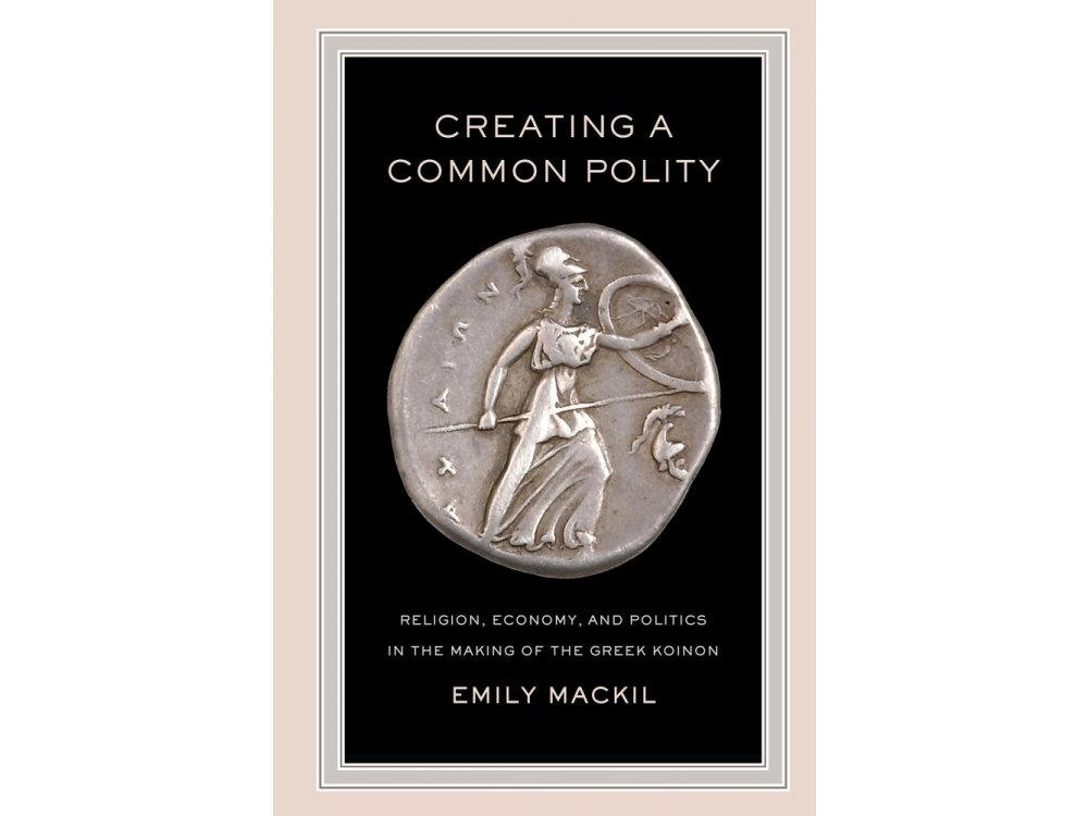 Creating a Common Polity: Religion, Economy, and Politics in the Making of the Greek Koinon