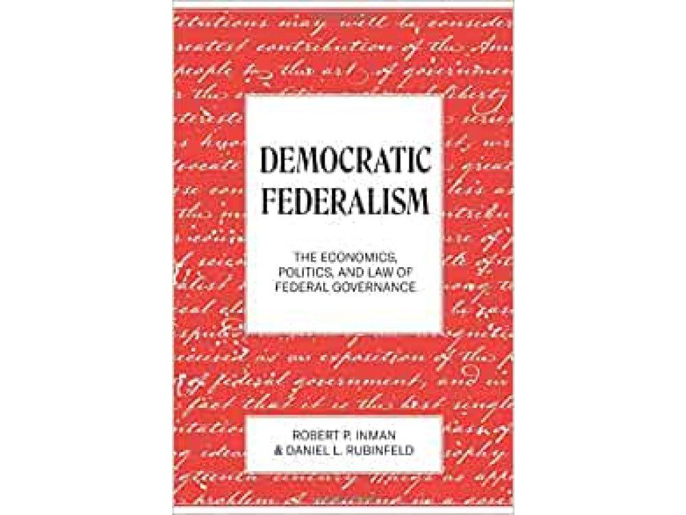 Democratic Federalism: The Economics, Politics, and Law of Federal Governance