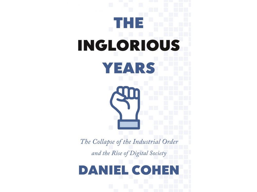 The Inglorious Years: The Collapse of the Industrial Order and the Rise of Digital Society