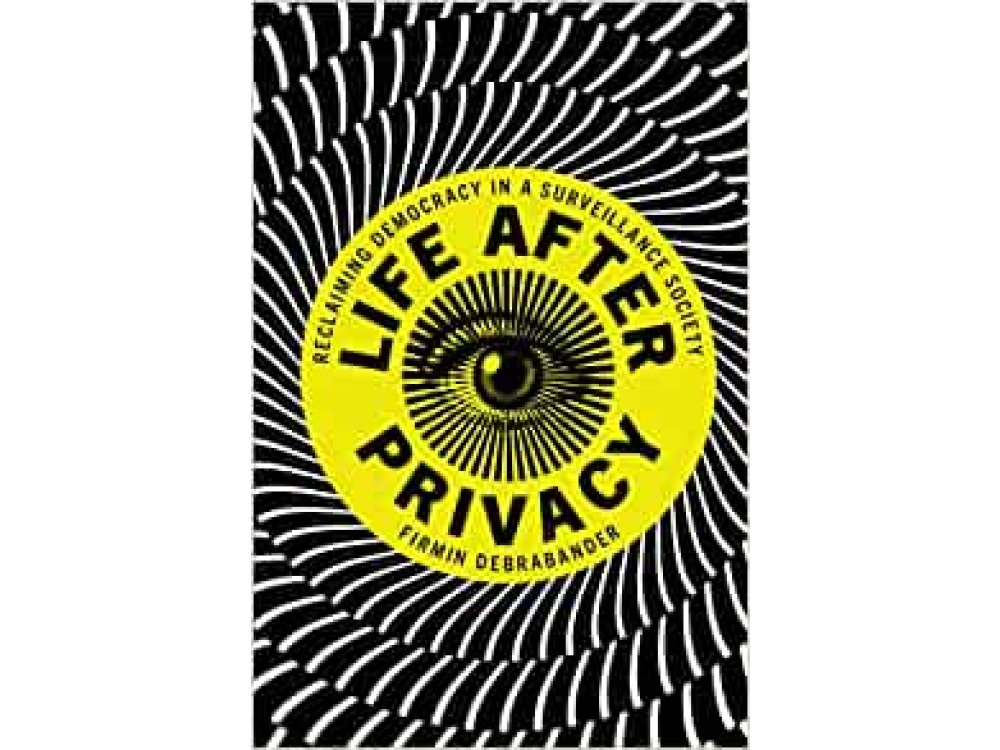 Life after Privacy: Reclaiming Democracy in a Surveillance Society