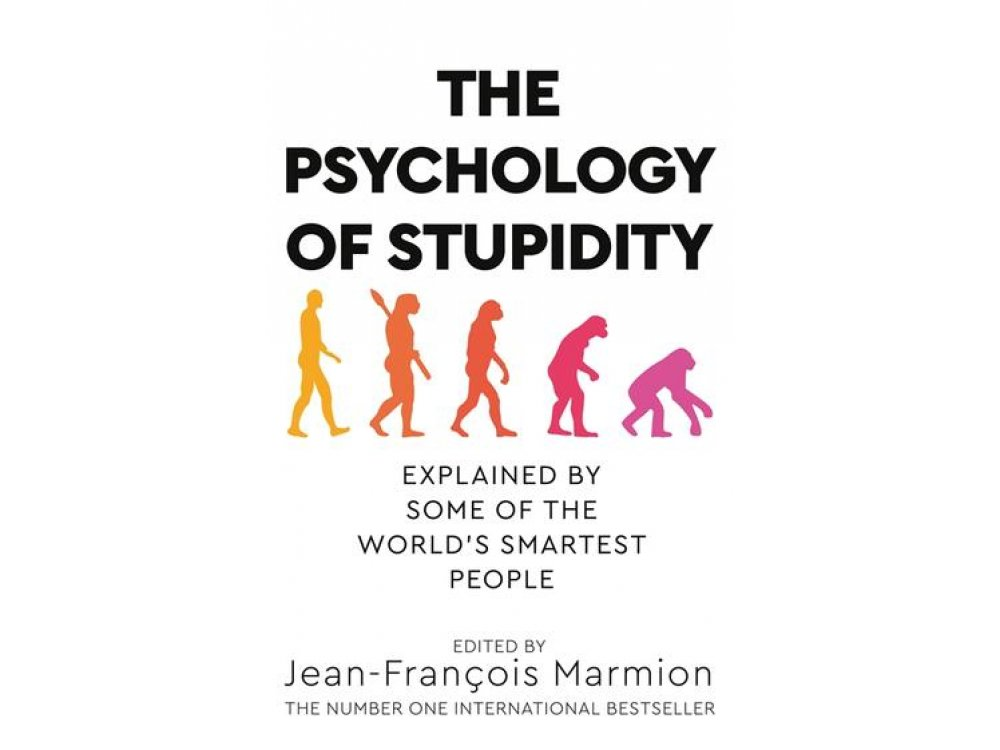 The Psychology of Stupidity: Explained by Some of the World's Smartest People