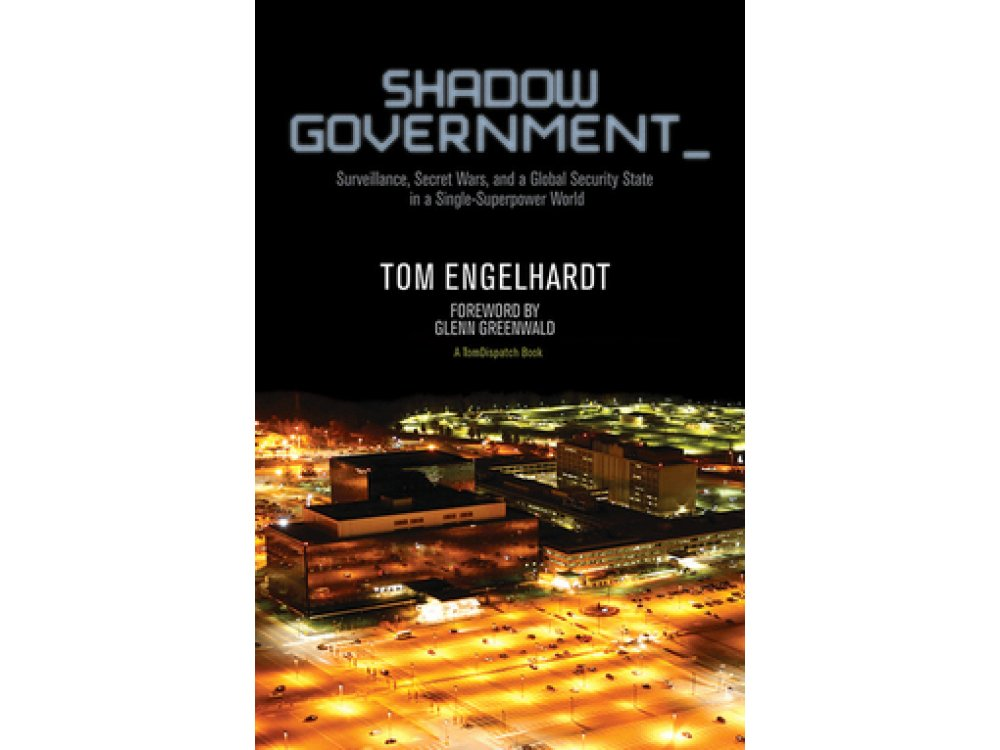 Shadow Government: Surveillance, Secret Wars, and a Global Security State in a Single Superpower World