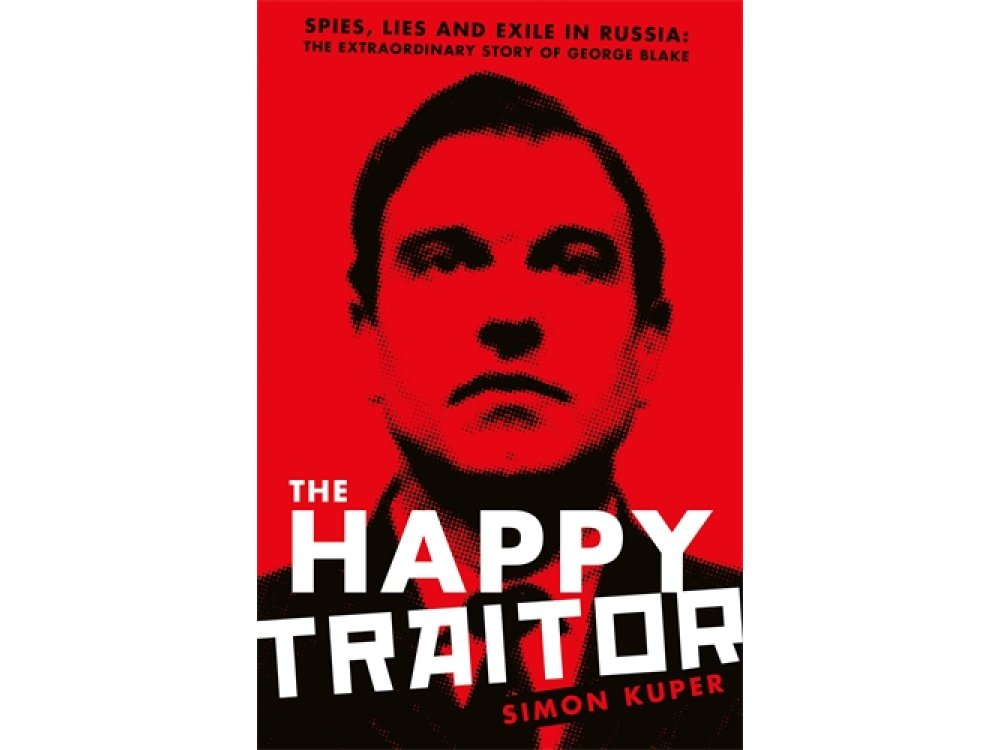 The Happy Traitor: Spies, Lies and Exile in Russia: The Extraordinary Story of George Blake