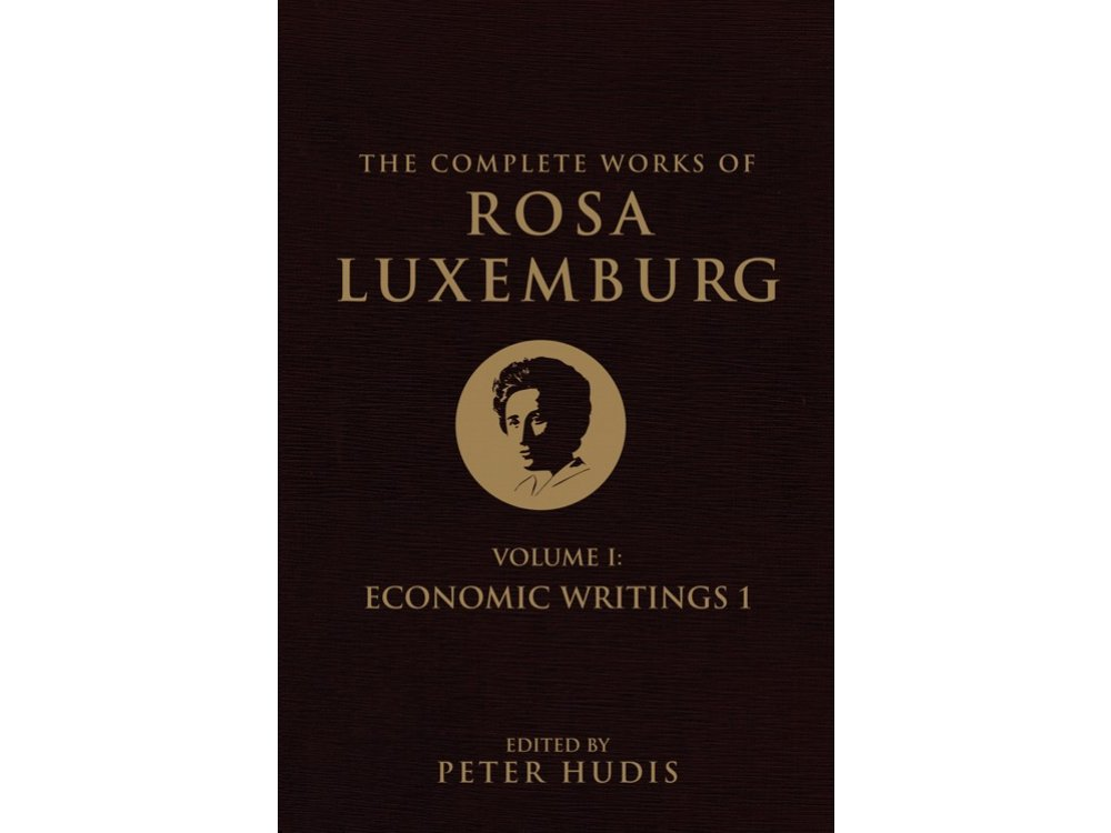 The Complete Works of Rosa Luxenburg: Vol. 1-Economic Writings 1