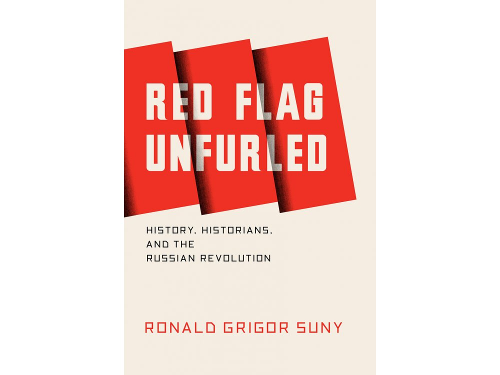 Red Flag Unfurled: Historians the Russian Revolution and the Soviet Experience