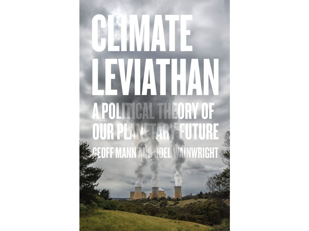 Climate Leviathan : A Political Theory of Our Planetary Future