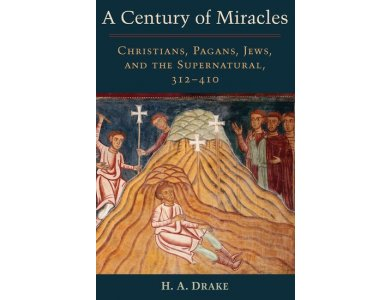 A Century of Miracles: Christians, Pagans, Jews and the Supernatural , 312-410