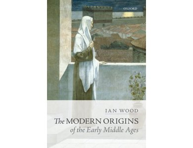 The Modern Origins of the Early Middle Ages