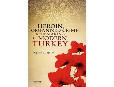 Heroin , Organized Crime and the Making of Modern Turkey