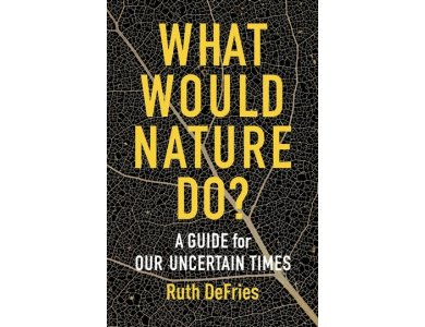 What Would Nature Do? A Guide for Our Uncertain Times