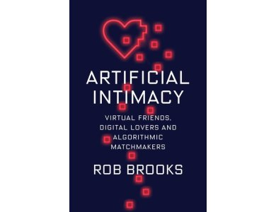 Artificial Intimacy: Virtual Friends, Digital Lovers, and Algorithmic Matchmakers