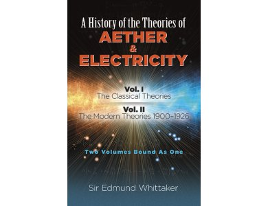 A History of the Theories of Aether & Electricity:  Vol. I: The Classical Theories; Vol. II: The Modern Theories 1900-1926