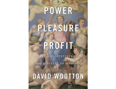 Power, Pleasure and Profit: Insatiable Appetites from Machiavelli to Madison