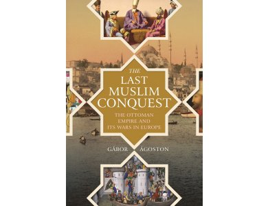 The Last Muslim Conquest: The Ottoman Empire and Its Wars in Europe