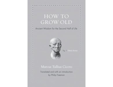 How to Grow Old: Ancient Wisdom for the Second Half of Life