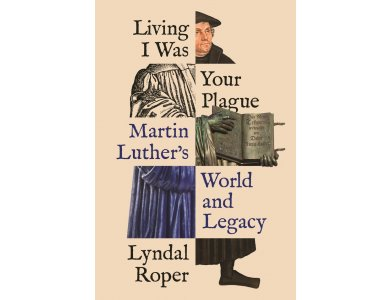 Living I Was Your Plague: Martin Luther's World and Legacy