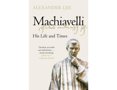 Machiavelli: His Life and Times