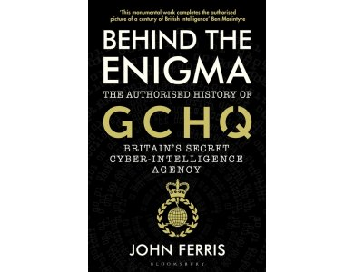 Behind the Enigma: The Authorised History of GCHQ, Britain's Secret Cyber-Intelligence Agency