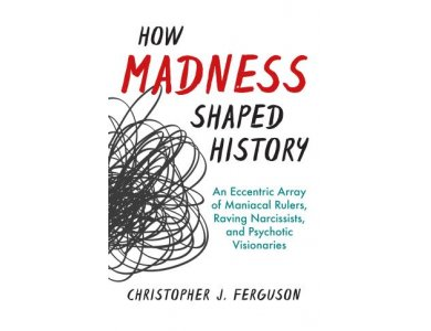 How Madness Shaped History: An Eccentric Array of Maniacal Rulers, Raving Narcissists, and Psychotic