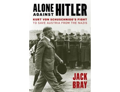 Alone against Hitler: Kurt von Schuschnigg's Fight to Save Austria from the Nazis