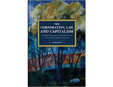 The Corporation, Law, and Capitalism: A Radical Perspective on the Role of Law in the Global Political Economy
