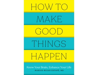 How to Make Good Things Happen: Know Your Brain, Enhance Your Life