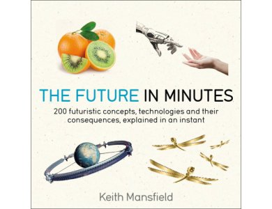 The Future in Minutes: 200 Futuristic Concepts, Technologies and their Consequences, Explained in an Instant