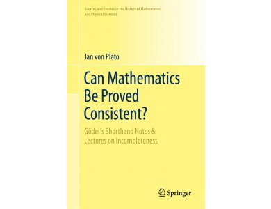 Can Mathematics Be Proved Consistent?: Gödel's Shorthand Notes & Lectures on Incompleteness